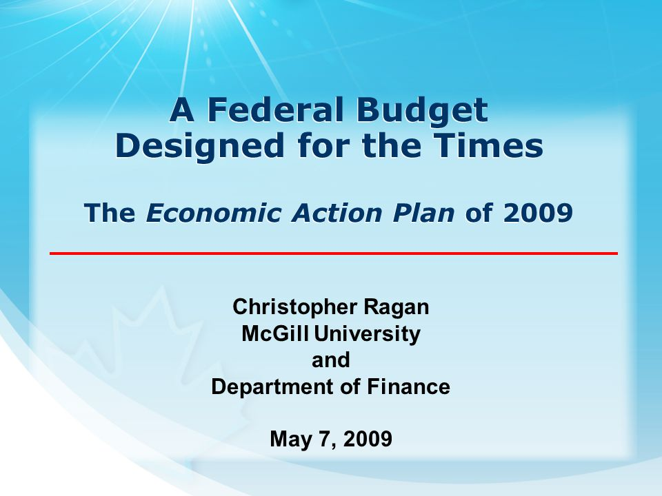 A Federal Budget Designed for the Times The Economic Action Plan of 2009 Christopher Ragan McGill University and Department of Finance May 7, 2009