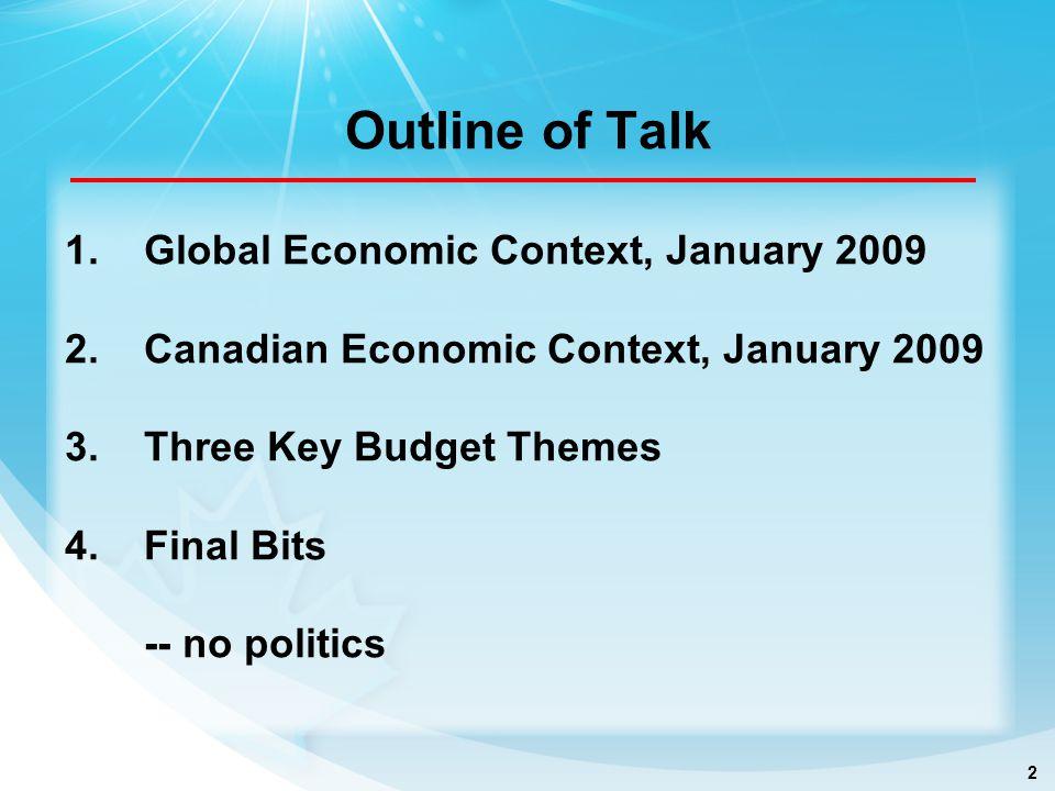 2 Outline of Talk 1.Global Economic Context, January 2009 2.Canadian Economic Context, January 2009 3.Three Key Budget Themes 4.Final Bits -- no politics