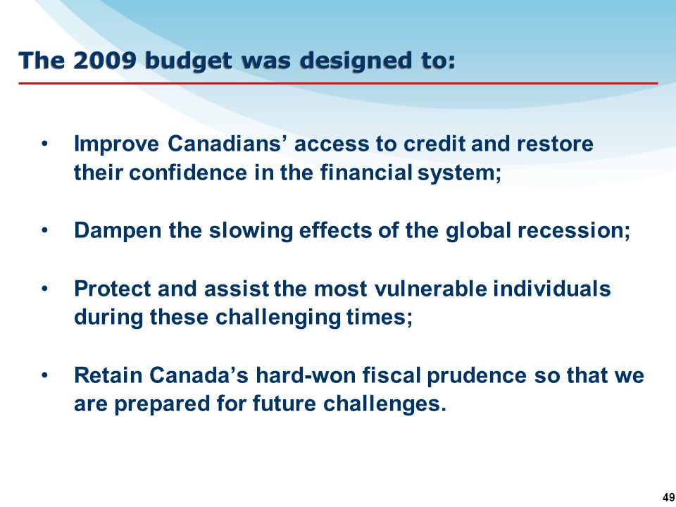 49 The 2009 budget was designed to: Improve Canadians' access to credit and restore their confidence in the financial system; Dampen the slowing effects of the global recession; Protect and assist the most vulnerable individuals during these challenging times; Retain Canada's hard-won fiscal prudence so that we are prepared for future challenges.