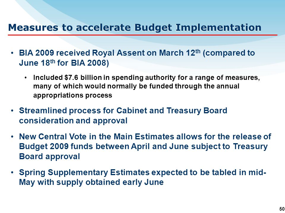 50 Measures to accelerate Budget Implementation BIA 2009 received Royal Assent on March 12 th (compared to June 18 th for BIA 2008) Included $7.6 billion in spending authority for a range of measures, many of which would normally be funded through the annual appropriations process Streamlined process for Cabinet and Treasury Board consideration and approval New Central Vote in the Main Estimates allows for the release of Budget 2009 funds between April and June subject to Treasury Board approval Spring Supplementary Estimates expected to be tabled in mid- May with supply obtained early June