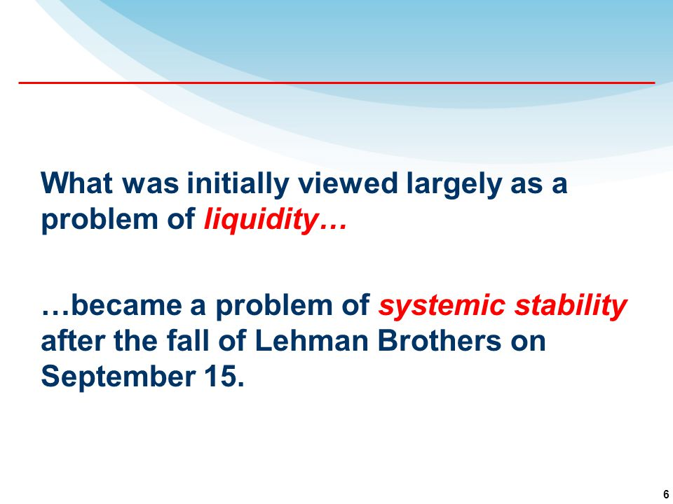6 What was initially viewed largely as a problem of liquidity… …became a problem of systemic stability after the fall of Lehman Brothers on September 15.