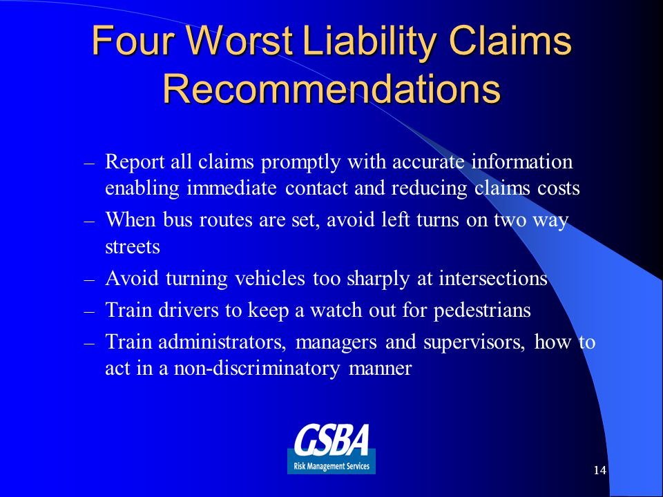 Four Worst Liability Claims Recommendations – Report all claims promptly with accurate information enabling immediate contact and reducing claims costs – When bus routes are set, avoid left turns on two way streets – Avoid turning vehicles too sharply at intersections – Train drivers to keep a watch out for pedestrians – Train administrators, managers and supervisors, how to act in a non-discriminatory manner 14