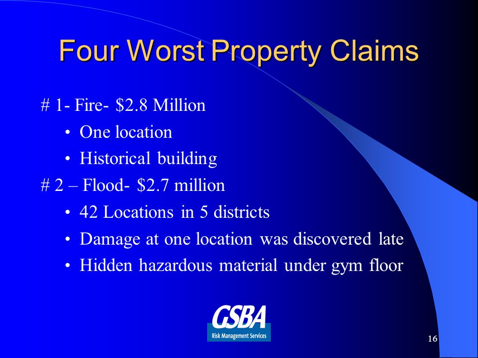 Four Worst Property Claims # 1- Fire- $2.8 Million One location Historical building # 2 – Flood- $2.7 million 42 Locations in 5 districts Damage at one location was discovered late Hidden hazardous material under gym floor 16