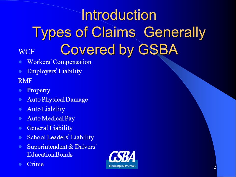 Introduction Types of Claims Generally Covered by GSBA WCF Workers' Compensation Employers' Liability RMF Property Auto Physical Damage Auto Liability Auto Medical Pay General Liability School Leaders' Liability Superintendent & Drivers' Education Bonds Crime 2