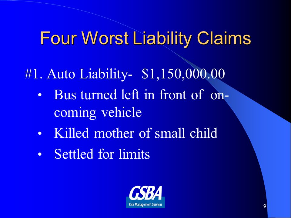 Four Worst Liability Claims #1. Auto Liability- $1,150,000.00 Bus turned left in front of on- coming vehicle Killed mother of small child Settled for