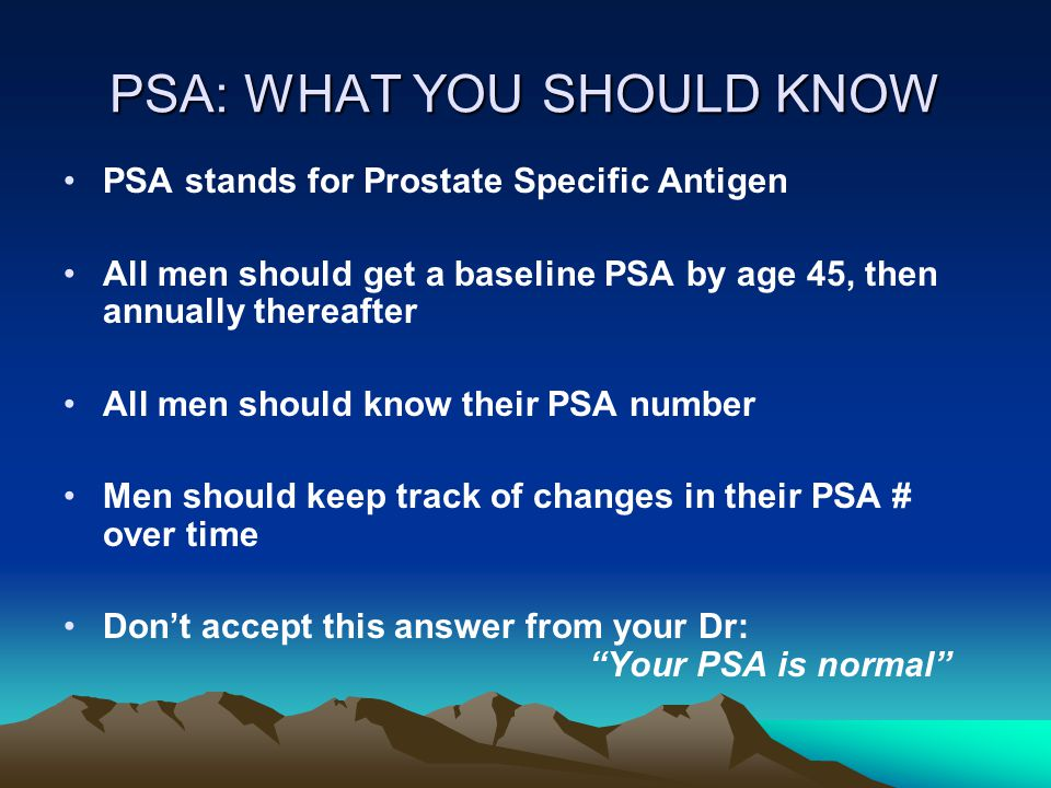 PSA: WHAT YOU SHOULD KNOW PSA stands for Prostate Specific Antigen All men should get a baseline PSA by age 45, then annually thereafter All men should know their PSA number Men should keep track of changes in their PSA # over time Don't accept this answer from your Dr: Your PSA is normal