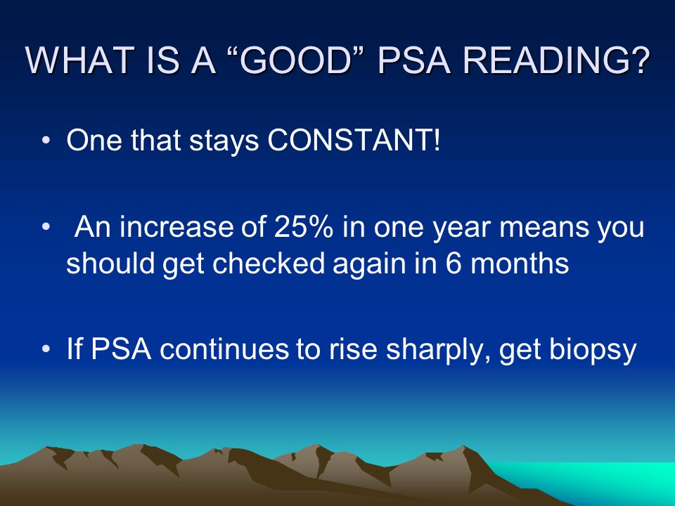 WHAT IS A GOOD PSA READING. One that stays CONSTANT.