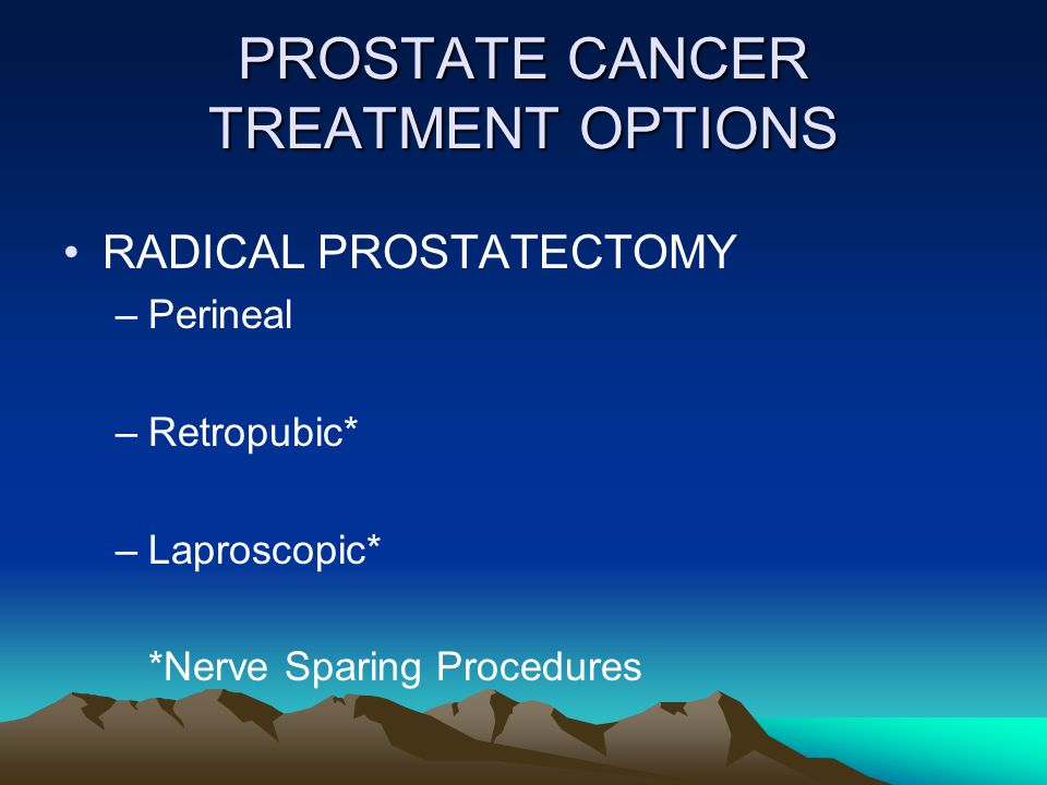 PROSTATE CANCER TREATMENT OPTIONS RADICAL PROSTATECTOMY –Perineal –Retropubic* –Laproscopic* *Nerve Sparing Procedures