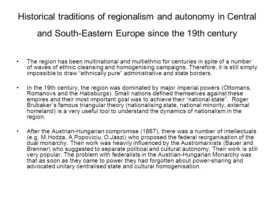 Historical traditions of regionalism and autonomy in Central and South-Eastern Europe since the 19th century The region has been multinational and multiethnic for centuries in spite of a number of waves of ethnic cleansing and homogenising campaigns.