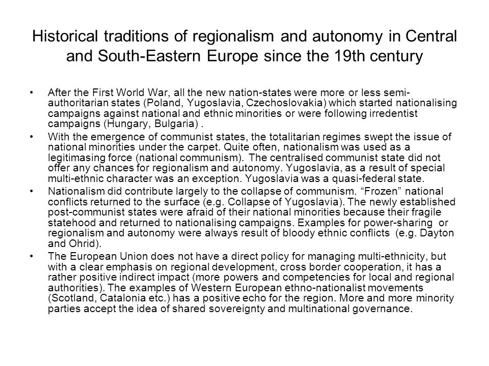 Historical traditions of regionalism and autonomy in Central and South-Eastern Europe since the 19th century After the First World War, all the new nation-states were more or less semi- authoritarian states (Poland, Yugoslavia, Czechoslovakia) which started nationalising campaigns against national and ethnic minorities or were following irredentist campaigns (Hungary, Bulgaria).