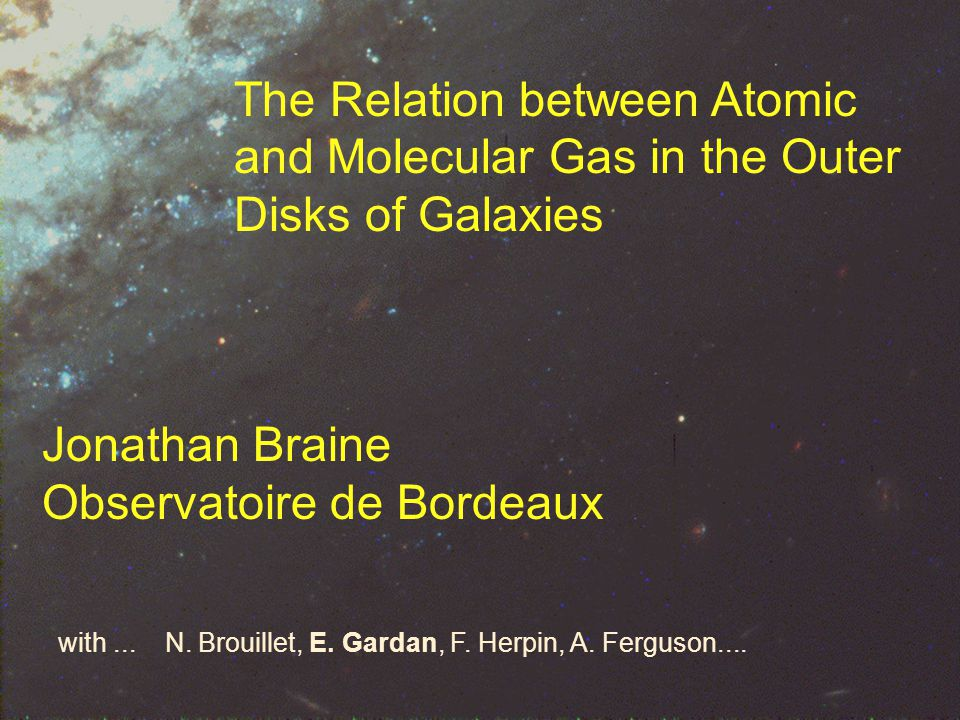 The Relation between Atomic and Molecular Gas in the Outer Disks of Galaxies Jonathan Braine Observatoire de Bordeaux with...