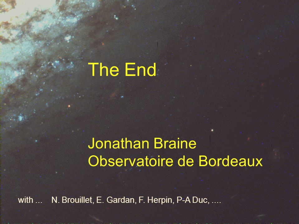 The End Jonathan Braine Observatoire de Bordeaux with...