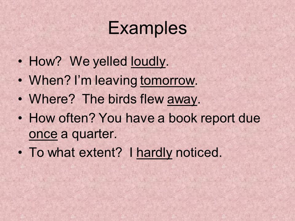 Examples How. We yelled loudly. When. I'm leaving tomorrow.