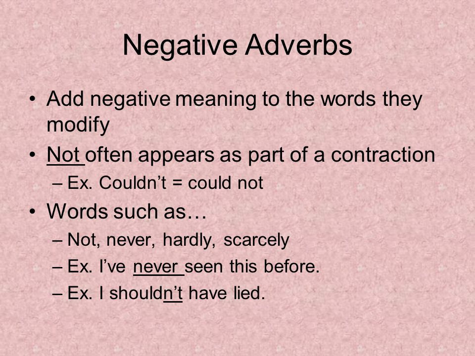 Negative Adverbs Add negative meaning to the words they modify Not often appears as part of a contraction –Ex.