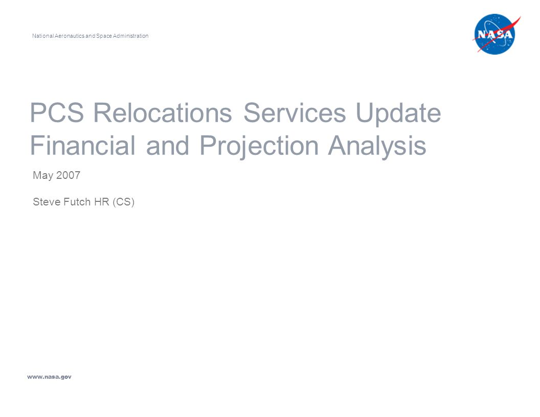PCS Relocations Services Update Financial and Projection Analysis May 2007 Steve Futch HR (CS) National Aeronautics and Space Administration www.nasa.gov
