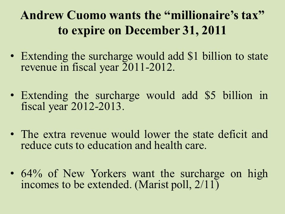Andrew Cuomo wants the millionaire's tax to expire on December 31, 2011 Extending the surcharge would add $1 billion to state revenue in fiscal year 2011-2012.