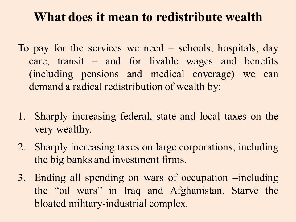 What does it mean to redistribute wealth To pay for the services we need – schools, hospitals, day care, transit – and for livable wages and benefits (including pensions and medical coverage) we can demand a radical redistribution of wealth by: 1.Sharply increasing federal, state and local taxes on the very wealthy.