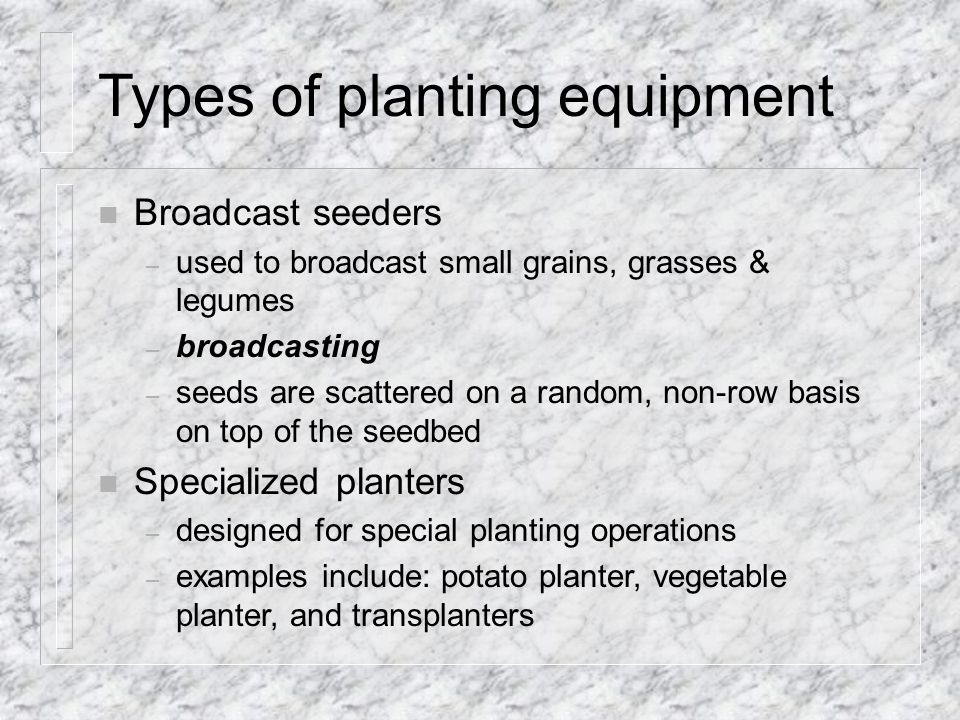 Types of planting equipment n Broadcast seeders – used to broadcast small grains, grasses & legumes – broadcasting – seeds are scattered on a random, non-row basis on top of the seedbed n Specialized planters – designed for special planting operations – examples include: potato planter, vegetable planter, and transplanters