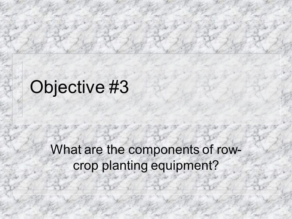 Objective #3 What are the components of row- crop planting equipment?