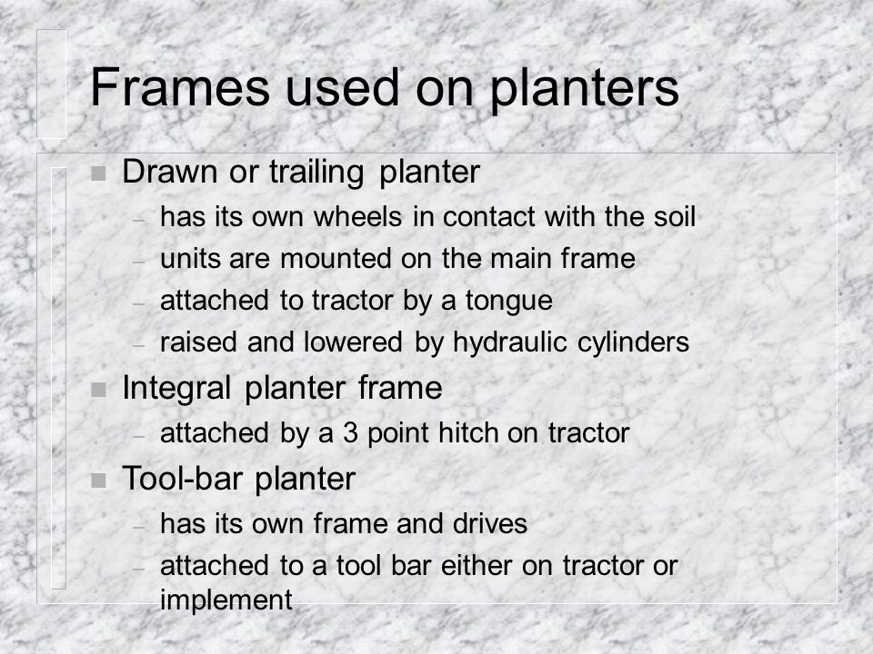 Frames used on planters n Drawn or trailing planter – has its own wheels in contact with the soil – units are mounted on the main frame – attached to tractor by a tongue – raised and lowered by hydraulic cylinders n Integral planter frame – attached by a 3 point hitch on tractor n Tool-bar planter – has its own frame and drives – attached to a tool bar either on tractor or implement