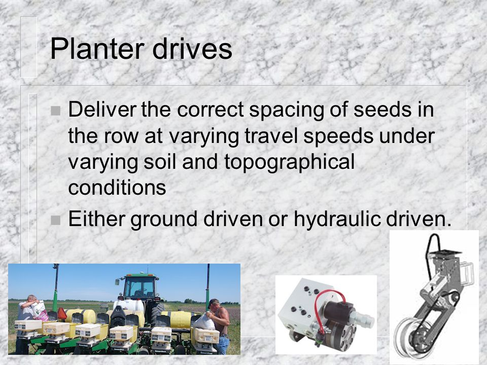 Planter drives n Deliver the correct spacing of seeds in the row at varying travel speeds under varying soil and topographical conditions n Either ground driven or hydraulic driven.