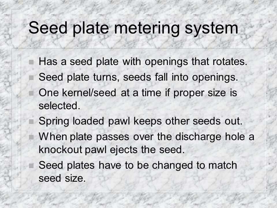 Seed plate metering system n Has a seed plate with openings that rotates.