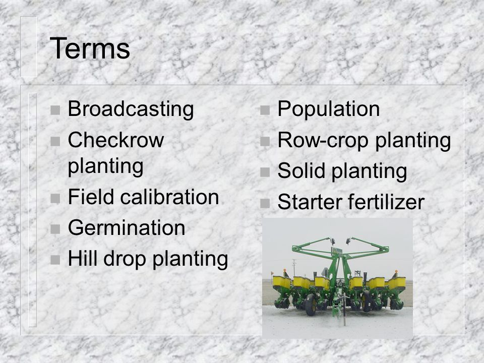 Terms n Broadcasting n Checkrow planting n Field calibration n Germination n Hill drop planting n Population n Row-crop planting n Solid planting n Starter fertilizer