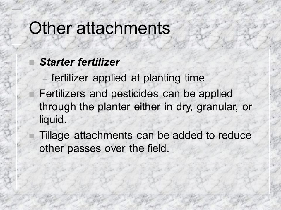 Other attachments n Starter fertilizer – fertilizer applied at planting time n Fertilizers and pesticides can be applied through the planter either in dry, granular, or liquid.