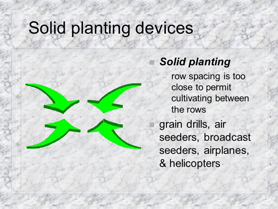 Solid planting devices n Solid planting – row spacing is too close to permit cultivating between the rows n grain drills, air seeders, broadcast seeders, airplanes, & helicopters