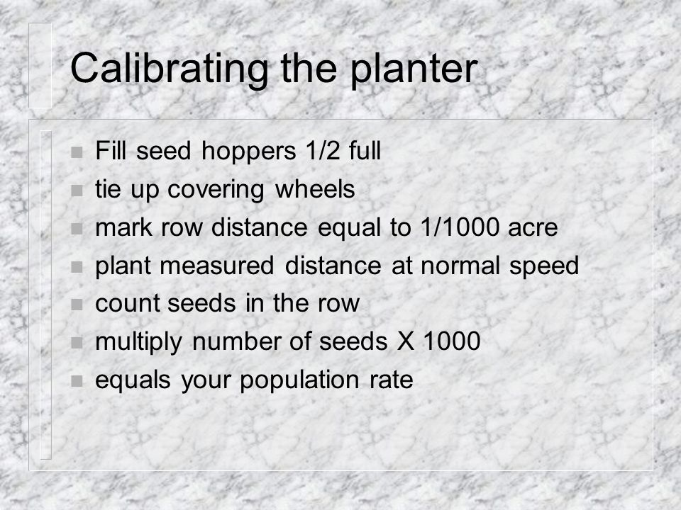 Calibrating the planter n Fill seed hoppers 1/2 full n tie up covering wheels n mark row distance equal to 1/1000 acre n plant measured distance at normal speed n count seeds in the row n multiply number of seeds X 1000 n equals your population rate
