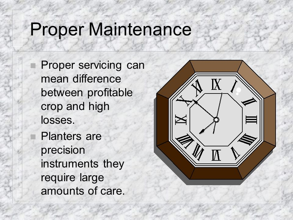 Proper Maintenance n Proper servicing can mean difference between profitable crop and high losses.