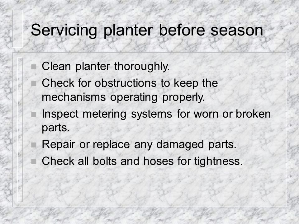Servicing planter before season n Clean planter thoroughly.