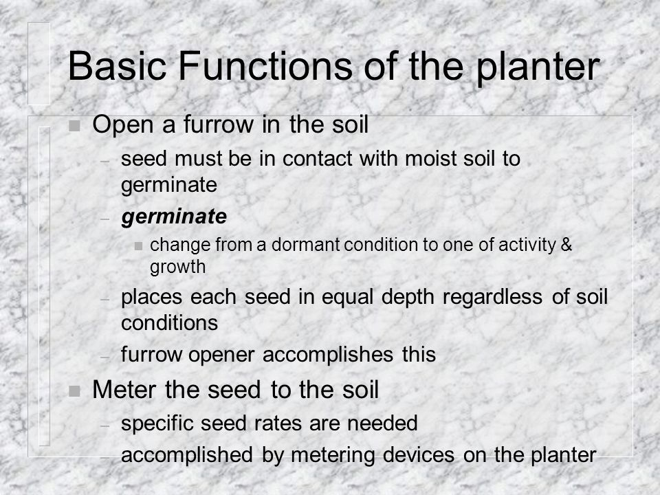 Basic Functions of the planter n Open a furrow in the soil – seed must be in contact with moist soil to germinate – germinate n change from a dormant condition to one of activity & growth – places each seed in equal depth regardless of soil conditions – furrow opener accomplishes this n Meter the seed to the soil – specific seed rates are needed – accomplished by metering devices on the planter