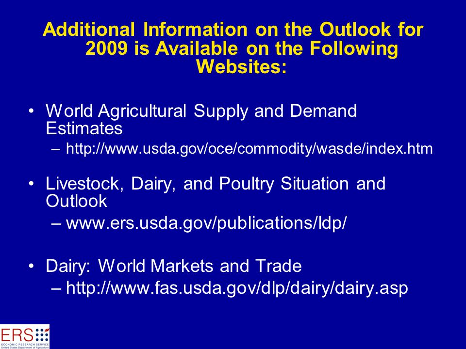 Additional Information on the Outlook for 2009 is Available on the Following Websites: World Agricultural Supply and Demand Estimates –http://www.usda.gov/oce/commodity/wasde/index.htm Livestock, Dairy, and Poultry Situation and Outlook –www.ers.usda.gov/publications/ldp/ Dairy: World Markets and Trade –http://www.fas.usda.gov/dlp/dairy/dairy.asp