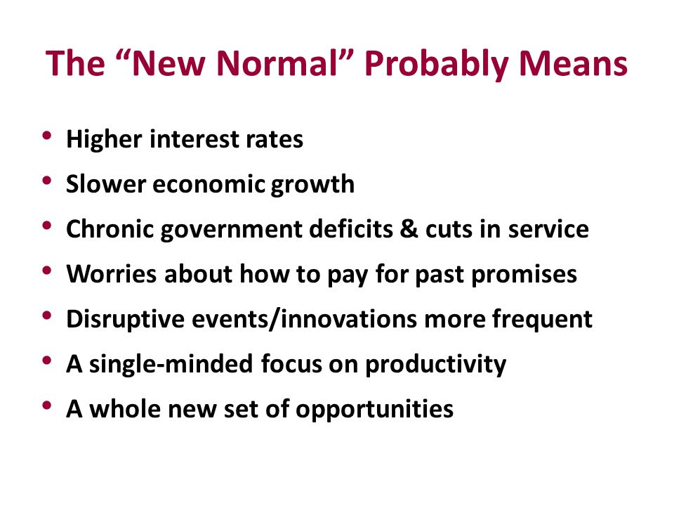 "The ""New Normal"" Probably Means Higher interest rates Slower economic growth Chronic government deficits & cuts in service Worries about how to pay fo"