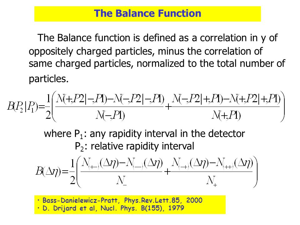 The Balance Function The Balance function is defined as a correlation in y of oppositely charged particles, minus the correlation of same charged particles, normalized to the total number of particles.