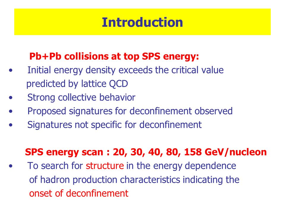 Introduction Pb+Pb collisions at top SPS energy: Initial energy density exceeds the critical value predicted by lattice QCD Strong collective behavior Proposed signatures for deconfinement observed Signatures not specific for deconfinement SPS energy scan : 20, 30, 40, 80, 158 GeV/nucleon To search for structure in the energy dependence of hadron production characteristics indicating the onset of deconfinement