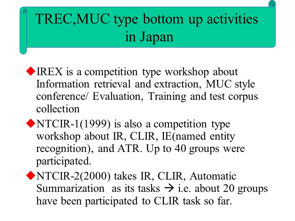  IREX is a competition type workshop about Information retrieval and extraction, MUC style conference/ Evaluation, Training and test corpus collection  NTCIR-1(1999) is also a competition type workshop about IR, CLIR, IE(named entity recognition), and ATR.