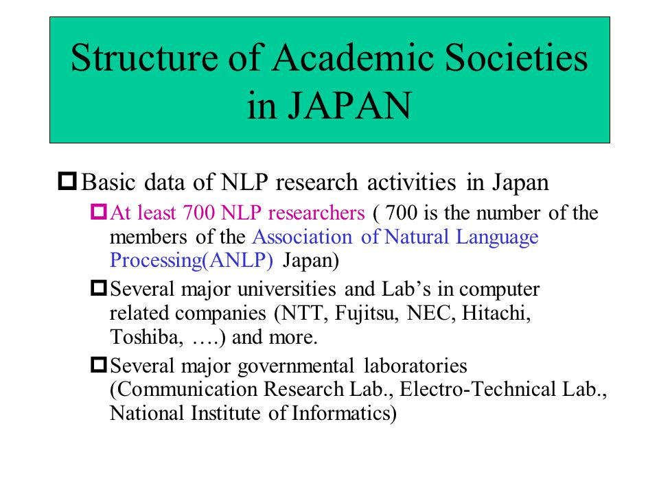 Structure of Academic Societies in JAPAN  Basic data of NLP research activities in Japan  At least 700 NLP researchers ( 700 is the number of the members of the Association of Natural Language Processing(ANLP) Japan)  Several major universities and Lab's in computer related companies (NTT, Fujitsu, NEC, Hitachi, Toshiba, ….) and more.