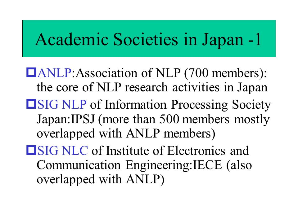 Academic Societies in Japan -1  ANLP:Association of NLP (700 members): the core of NLP research activities in Japan  SIG NLP of Information Processing Society Japan:IPSJ (more than 500 members mostly overlapped with ANLP members)  SIG NLC of Institute of Electronics and Communication Engineering:IECE (also overlapped with ANLP)