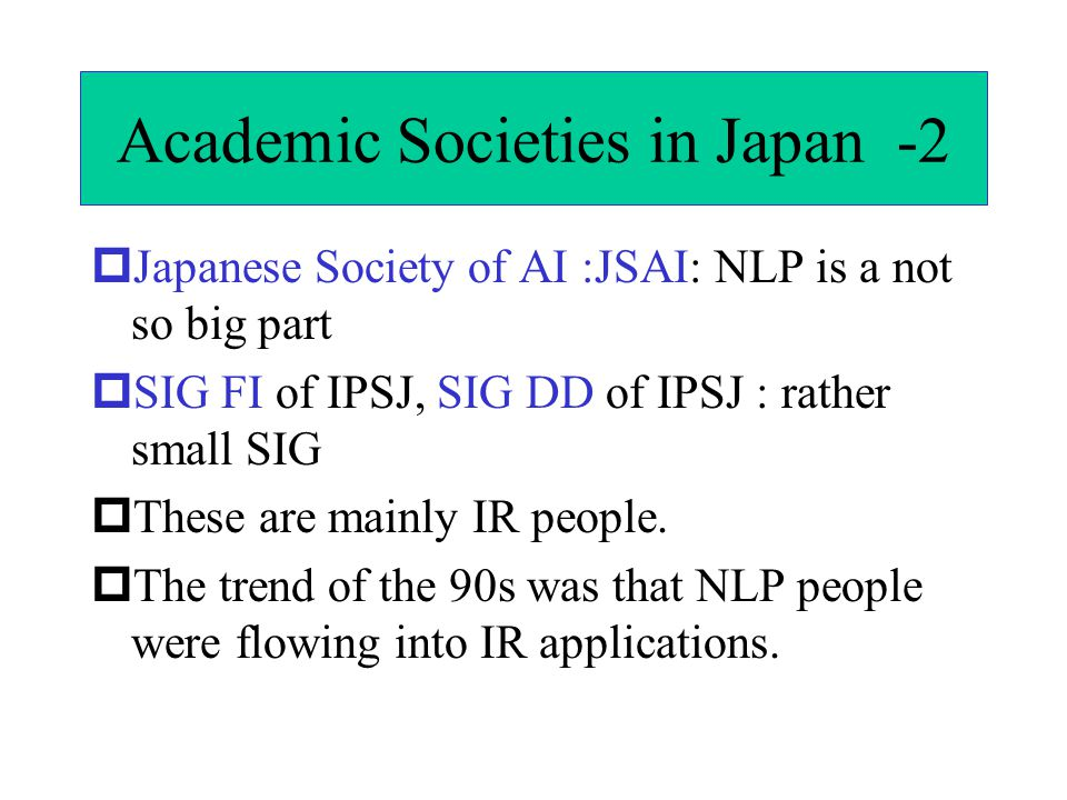 Academic Societies in Japan -2  Japanese Society of AI :JSAI: NLP is a not so big part  SIG FI of IPSJ, SIG DD of IPSJ : rather small SIG  These are mainly IR people.