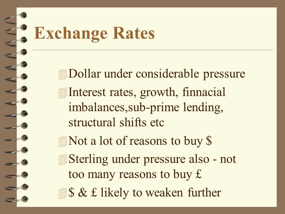 Exchange Rates 4 Dollar under considerable pressure 4 Interest rates, growth, finnacial imbalances,sub-prime lending, structural shifts etc 4 Not a lot of reasons to buy $ 4 Sterling under pressure also - not too many reasons to buy £ 4 $ & £ likely to weaken further