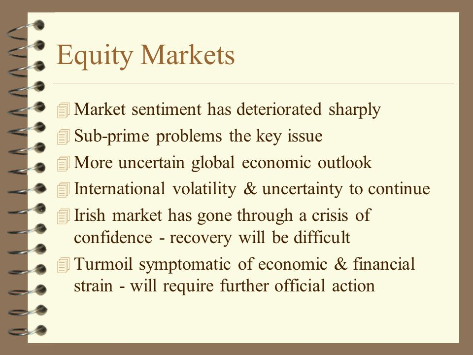 Equity Markets 4 Market sentiment has deteriorated sharply 4 Sub-prime problems the key issue 4 More uncertain global economic outlook 4 International volatility & uncertainty to continue 4 Irish market has gone through a crisis of confidence - recovery will be difficult 4 Turmoil symptomatic of economic & financial strain - will require further official action