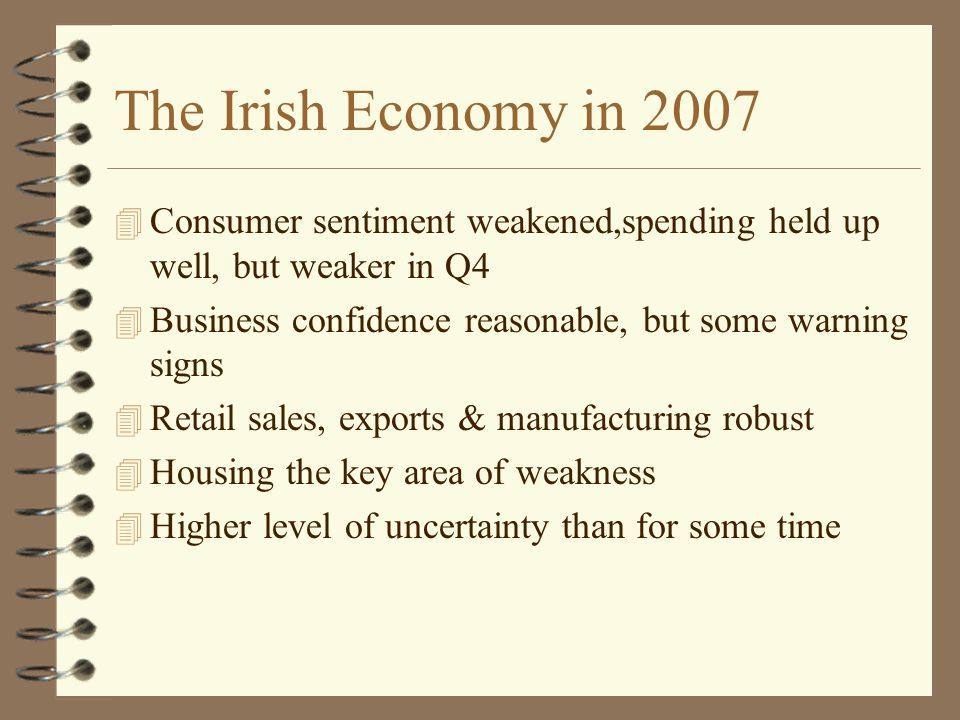 The Irish Economy in 2007 4 Consumer sentiment weakened,spending held up well, but weaker in Q4 4 Business confidence reasonable, but some warning signs 4 Retail sales, exports & manufacturing robust 4 Housing the key area of weakness 4 Higher level of uncertainty than for some time