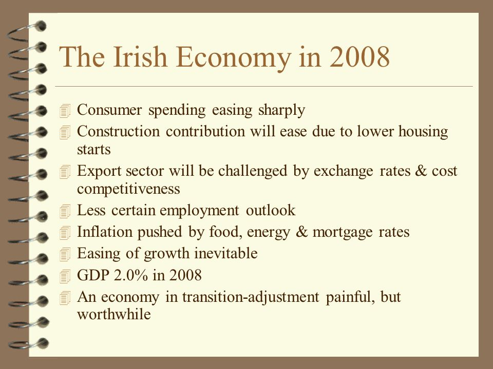 The Irish Economy in 2008 4 Consumer spending easing sharply 4 Construction contribution will ease due to lower housing starts 4 Export sector will be challenged by exchange rates & cost competitiveness 4 Less certain employment outlook 4 Inflation pushed by food, energy & mortgage rates 4 Easing of growth inevitable 4 GDP 2.0% in 2008 4 An economy in transition-adjustment painful, but worthwhile