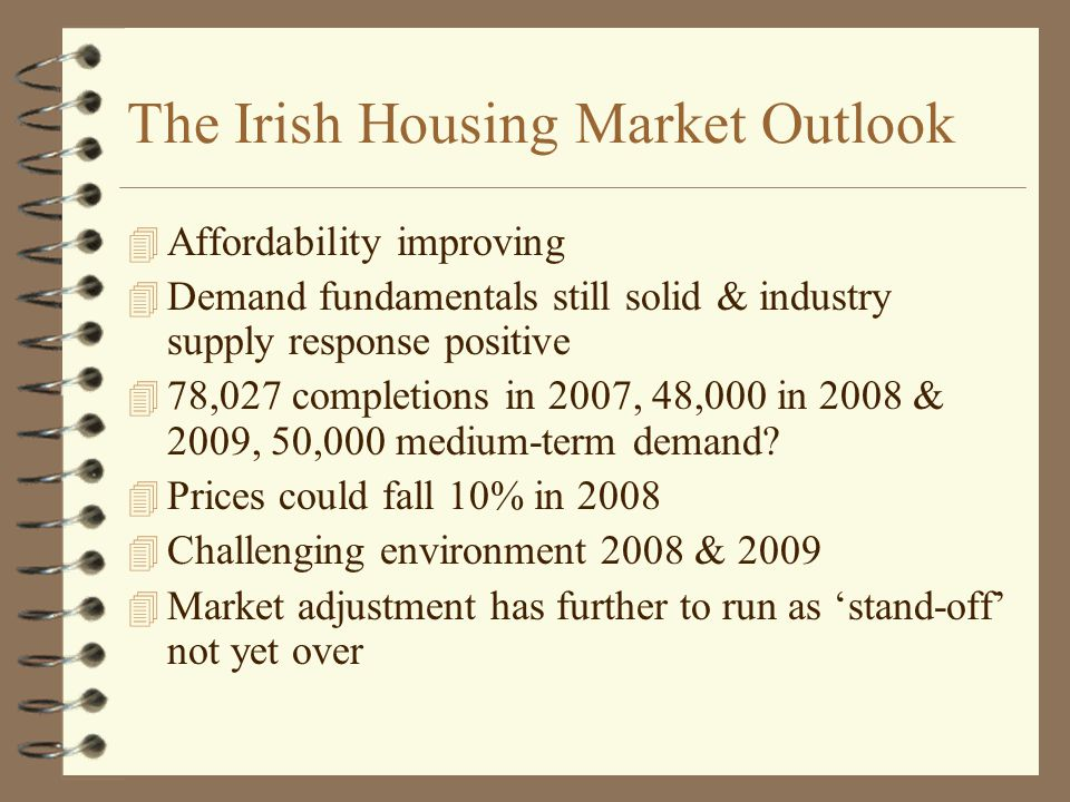 The Irish Housing Market Outlook 4 Affordability improving 4 Demand fundamentals still solid & industry supply response positive 4 78,027 completions in 2007, 48,000 in 2008 & 2009, 50,000 medium-term demand.