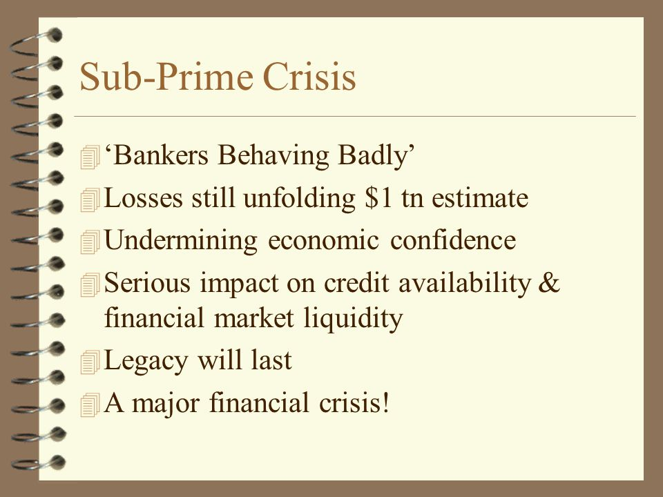 Sub-Prime Crisis 4 'Bankers Behaving Badly' 4 Losses still unfolding $1 tn estimate 4 Undermining economic confidence 4 Serious impact on credit availability & financial market liquidity 4 Legacy will last 4 A major financial crisis!
