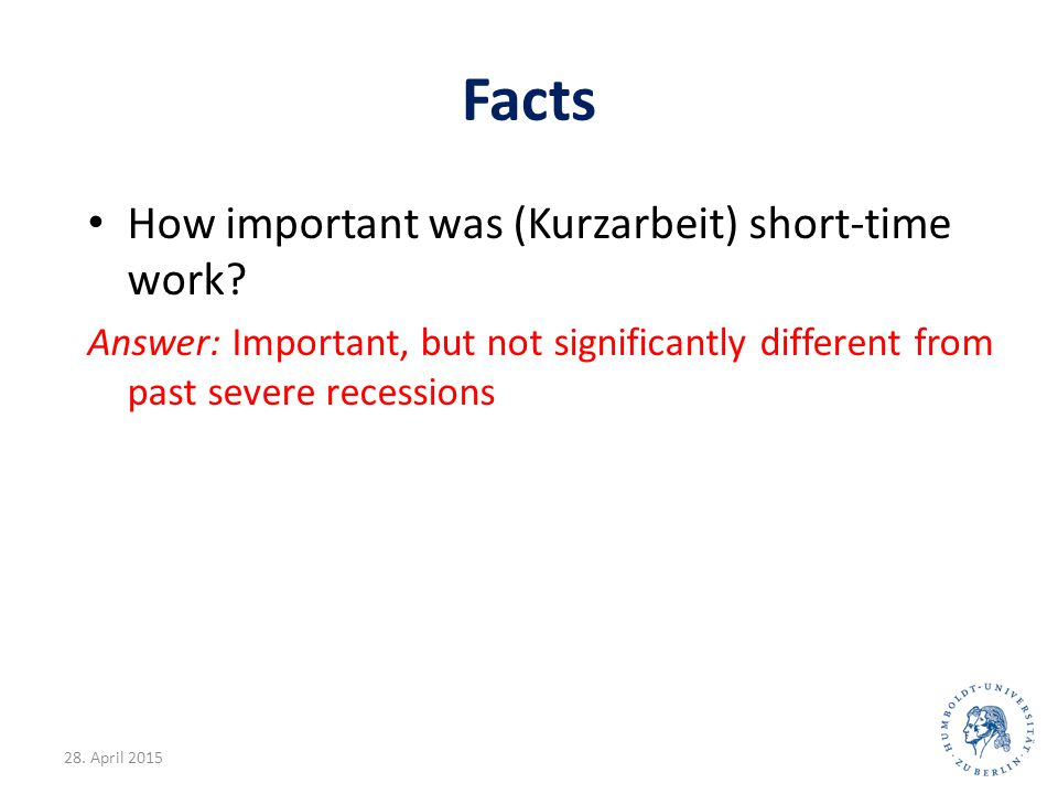 Facts How important was (Kurzarbeit) short-time work? Answer: Important, but not significantly different from past severe recessions 28. April 201527