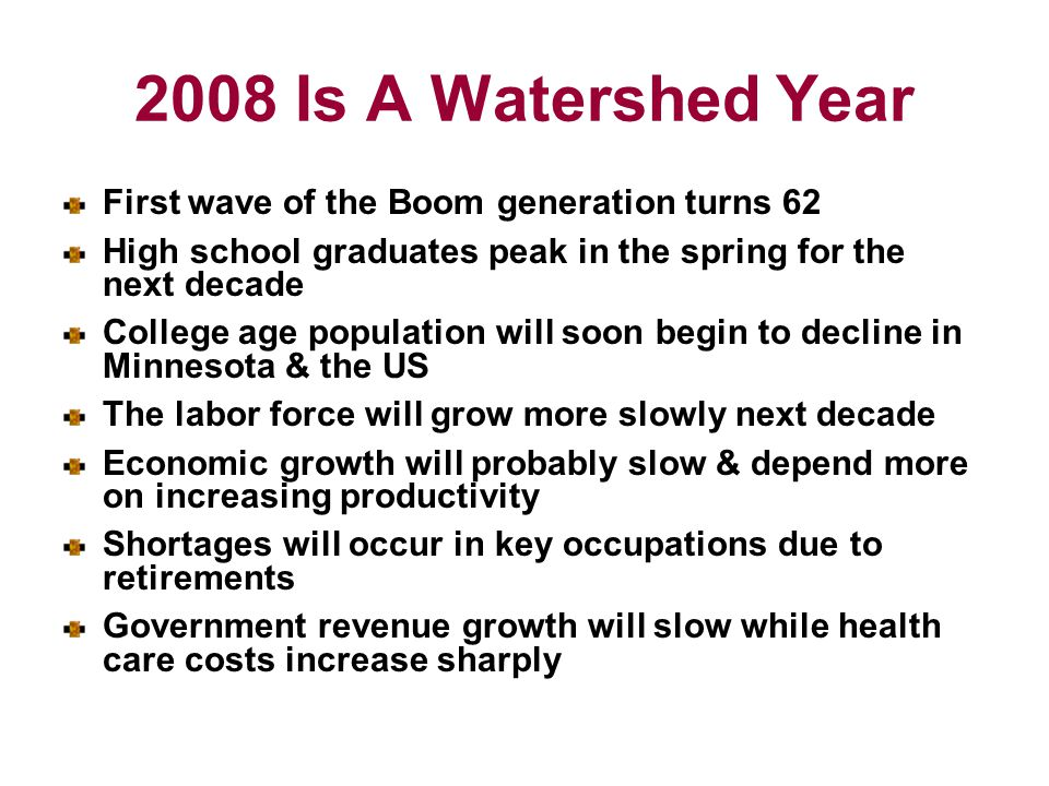 2008 Is A Watershed Year First wave of the Boom generation turns 62 High school graduates peak in the spring for the next decade College age population will soon begin to decline in Minnesota & the US The labor force will grow more slowly next decade Economic growth will probably slow & depend more on increasing productivity Shortages will occur in key occupations due to retirements Government revenue growth will slow while health care costs increase sharply