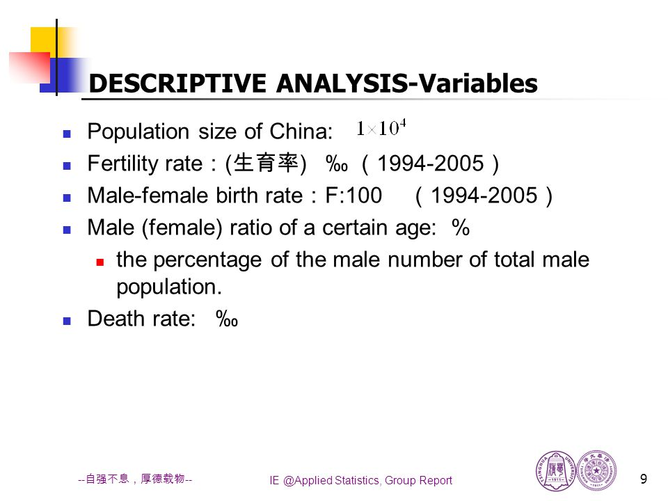 IE @Applied Statistics, Group Report 9 -- 自强不息,厚德载物 -- DESCRIPTIVE ANALYSIS-Variables Population size of China: Fertility rate : ( 生育率 ) ‰ ( 1994-2005 ) Male-female birth rate : F:100 ( 1994-2005 ) Male (female) ratio of a certain age: % the percentage of the male number of total male population.